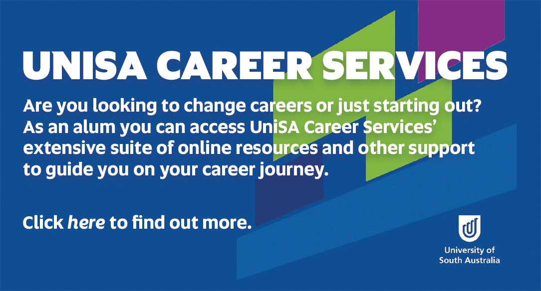 UniSA Careers - Are you looking to change careers or just starting out? As an alum you have access to UniSA's Career Services' extensive suite of online resources to help and guide you through your career journey. Click here to find out more.