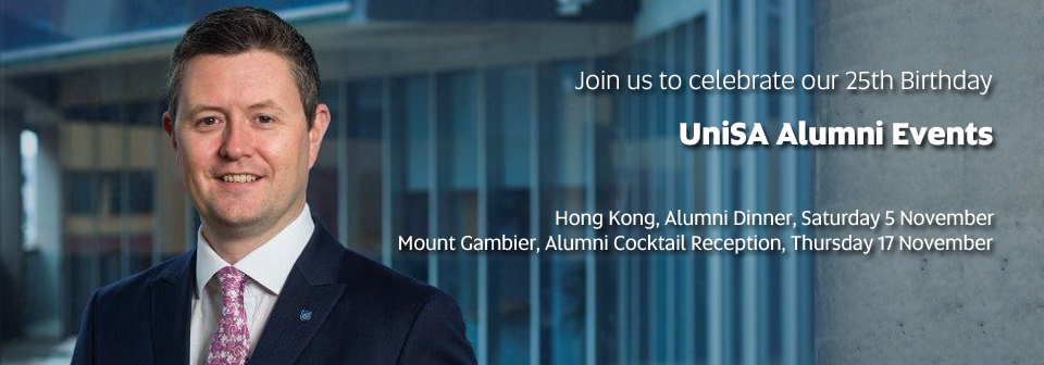 Join us to celebrate our 25th Birthday - UniSA Alumni Events, Hong Kong, Alumni Dinner, Saturday 5 November, Mount Gambier, Alumni Cocktail Reception, Thursday 17 November
