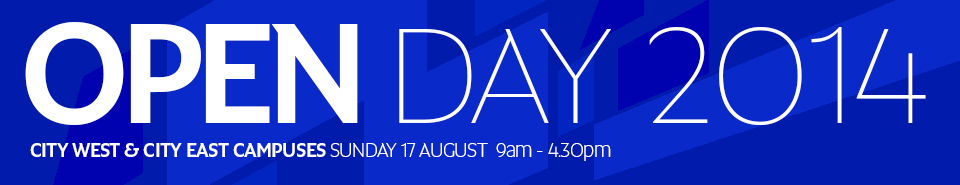 OPEN DAY 2014 - CITY WEST & CITY EAST CAMPUSES SUNDAY 17 AUGUST  9am - 4.30pm