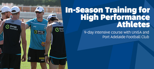 In-Season Training for  High Performance  Athletes. 9-day intensive course with UniSA and  Port Adelaide Football Club